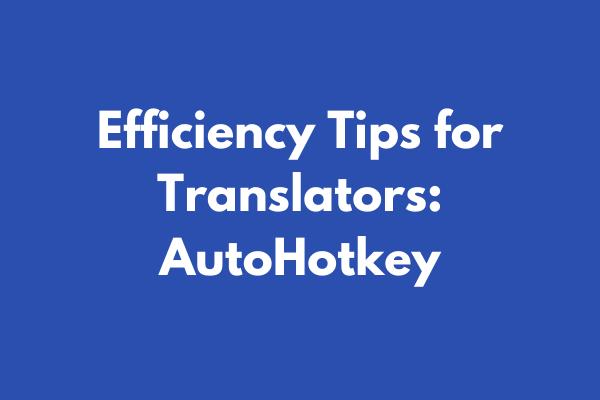 Efficiency Tips for Translators: AutoHotkey (for Windows)