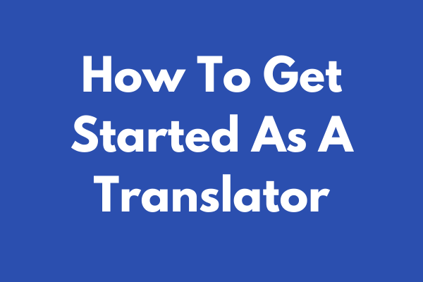 How To Get Started As A Translator