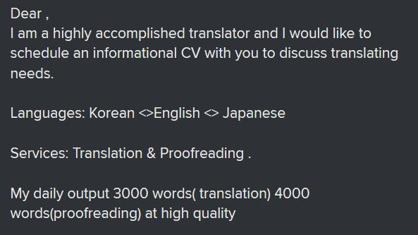 """Excerpt of e-mail: """"Dear, I am a highly accomplished transltor and I would like to schedule an informational CV with you to discuss translating needs. Languages: Korean, English, Japanese. Services: Translation & Proofreading. My daily output 3000 worsd (translation) 4000 words (proofreading) at high quality"""""""